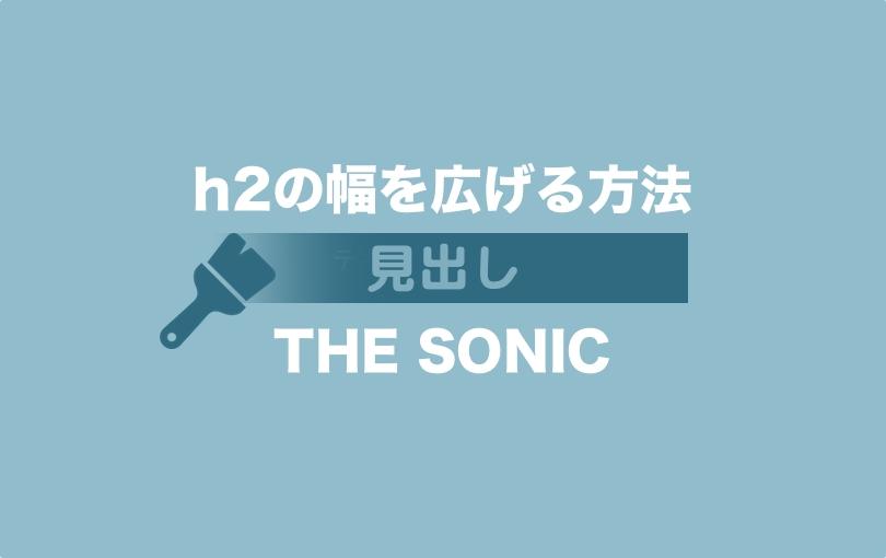 【THE SONIC WPテーマ】見出しh2の幅をコンテンツ枠ギリギリまで広げる方法